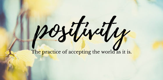 """Positivity. The practice of accepting the world as it is."""